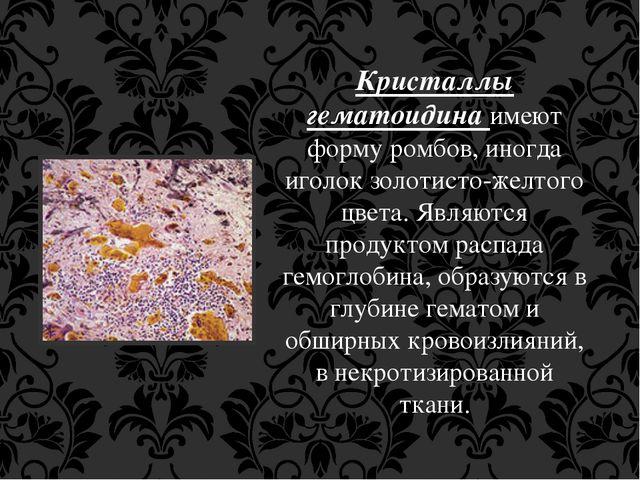 Кристаллы гематоидина имеют форму ромбов, иногда иголок золотисто-желтого цве...