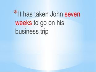 It has taken John seven weeks to go on his business trip