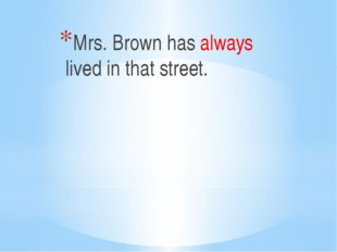 Mrs. Brown has always lived in that street.
