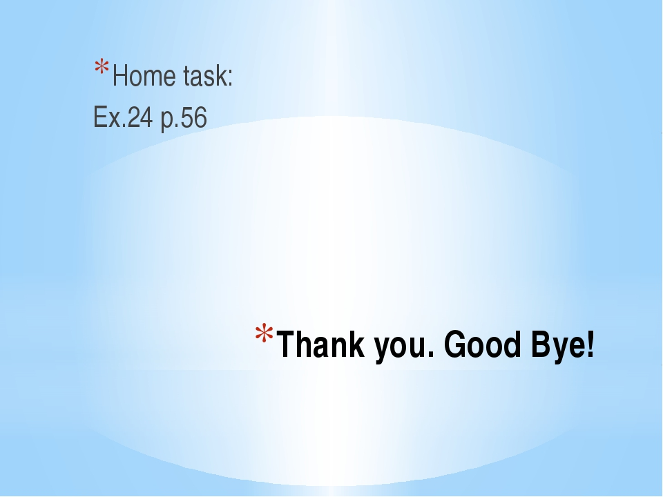 Thank you. Good Bye! Home task: Ex.24 p.56