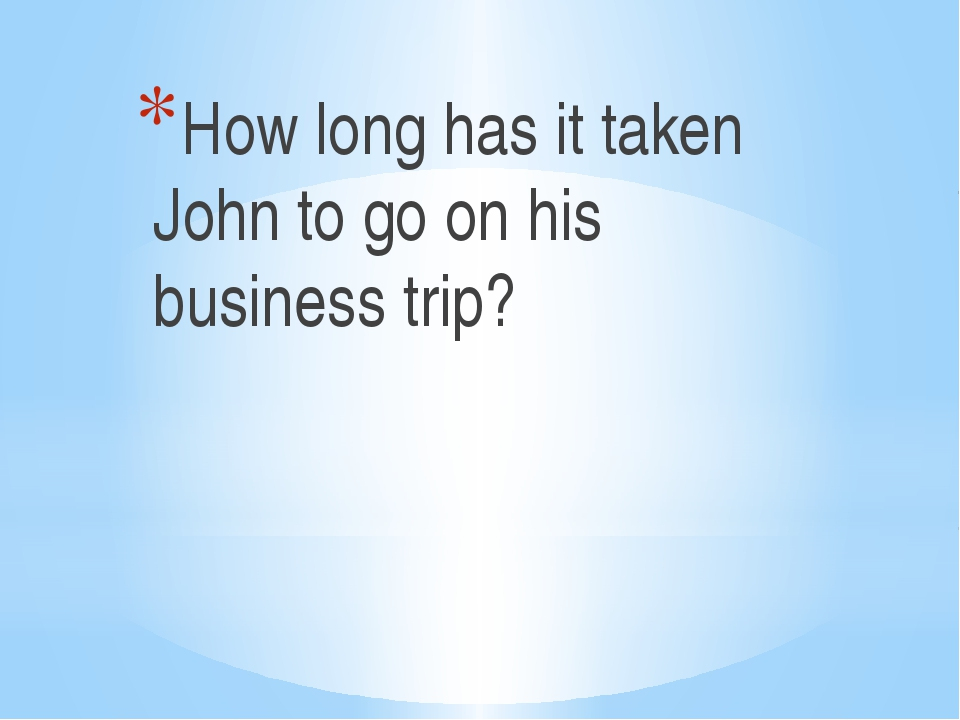 How long has it taken John to go on his business trip?