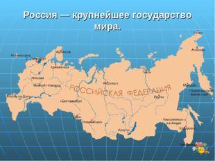 Россия — крупнейшее государство мира.