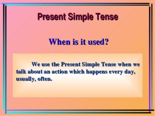When is it used? We use the Present Simple Tense when we talk about an action