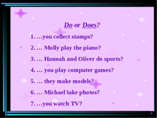 Do or Does? …you collect stamps? … Molly play the piano? … Hannah and Oliver