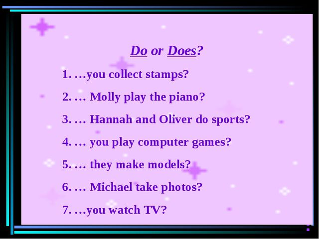 Do or Does? …you collect stamps? … Molly play the piano? … Hannah and Oliver...