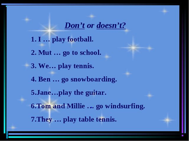 . Don't or doesn't? 1. I … play football. 2. Mut … go to school. 3. We… play...