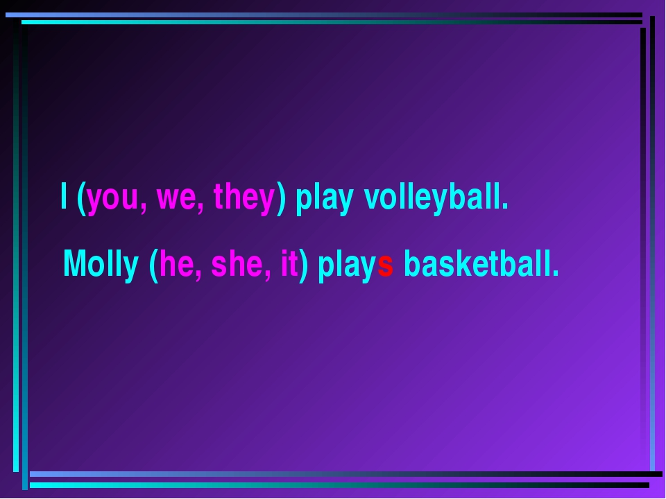 I (you, we, they) play volleyball. Molly (he, she, it) plays basketball.