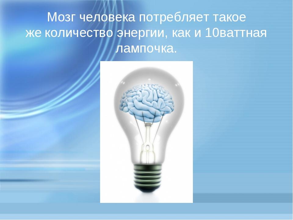Мозг человека потребляет такое жеколичество энергии, как и 10ваттная лампочка.