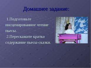 Домашнее задание: 1.Подготовьте инсценированное чтение пьесы. 2.Перескажите