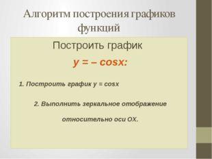 Алгоритм построения графиков функций Построить график y = – cosx: 1. Построит