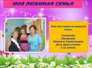 Это моя тетя по маминой линии. Устюгова (Захарова) Наталья Анатольевна. Дочь