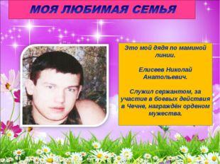 Это мой дядя по маминой линии. Елисеев Николай Анатольевич. Служил сержантом,