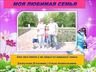 Это моя тетя и её семья по маминой линии. Белоусова (Елисеева ) Ольга Анатоль