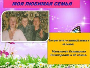 Это моя тетя по папиной линии и её семья. Малышева Екатерина Викторовна и её