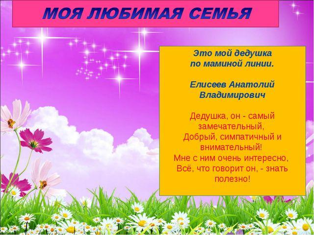 Это мой дедушка по маминой линии. Елисеев Анатолий Владимирович Дедушка, он -...
