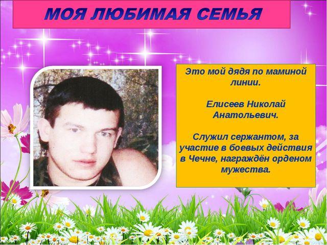 Это мой дядя по маминой линии. Елисеев Николай Анатольевич. Служил сержантом,...