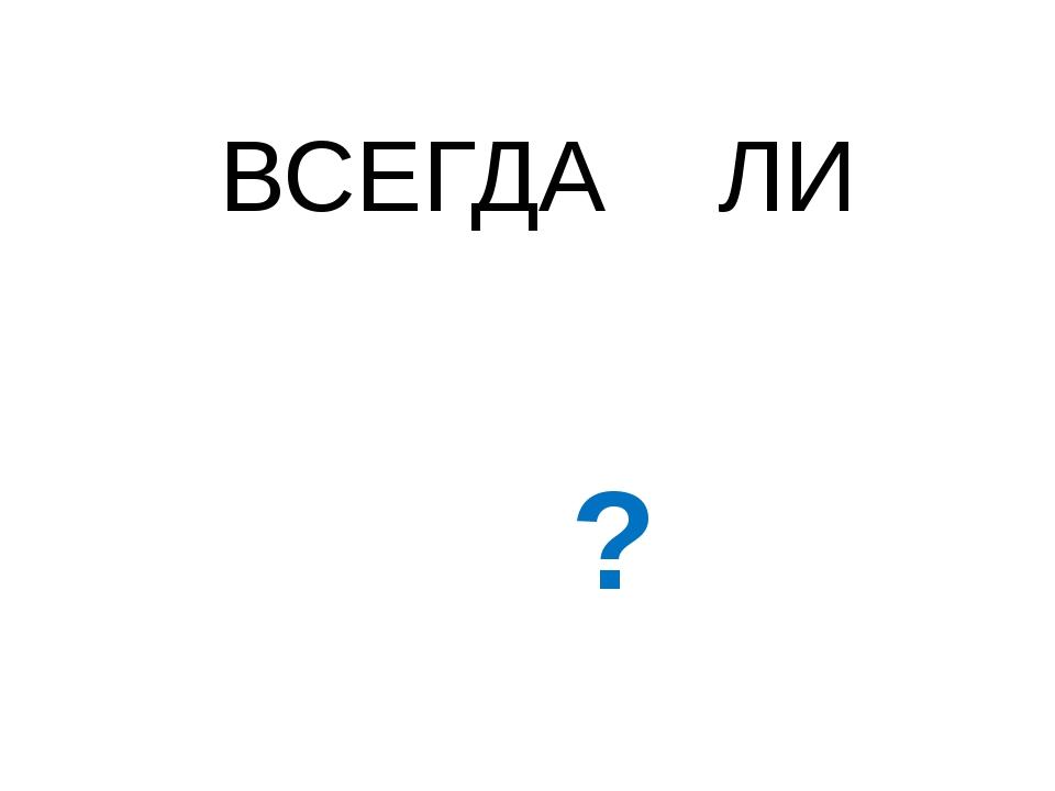 ВСЕГДА ЛИ ?