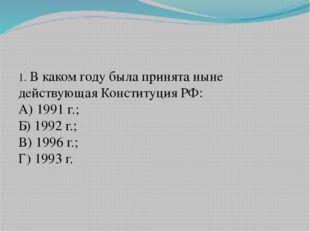 1. В каком году была принята ныне действующая Конституция РФ: А) 1991 г.; Б)