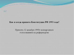 Когда и как принята последняя Конституция РФ Как и когда принята Конституция
