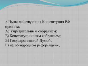 2. Ныне действующая Конституция РФ принята: А) Учредительным собранием; Б) К