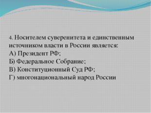 4. Носителем суверенитета и единственным источником власти в России является