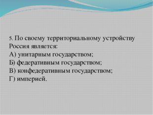 5. По своему территориальному устройству Россия является: А) унитарным госуд