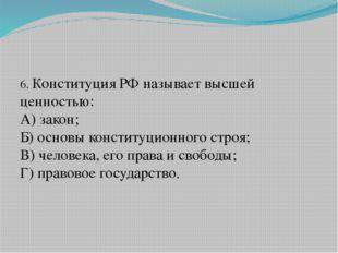 6. Конституция РФ называет высшей ценностью: А) закон; Б) основы конституцио