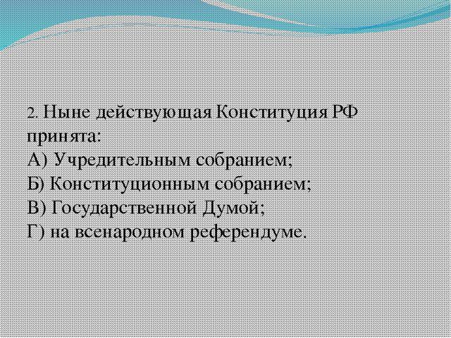 2. Ныне действующая Конституция РФ принята: А) Учредительным собранием; Б) К...