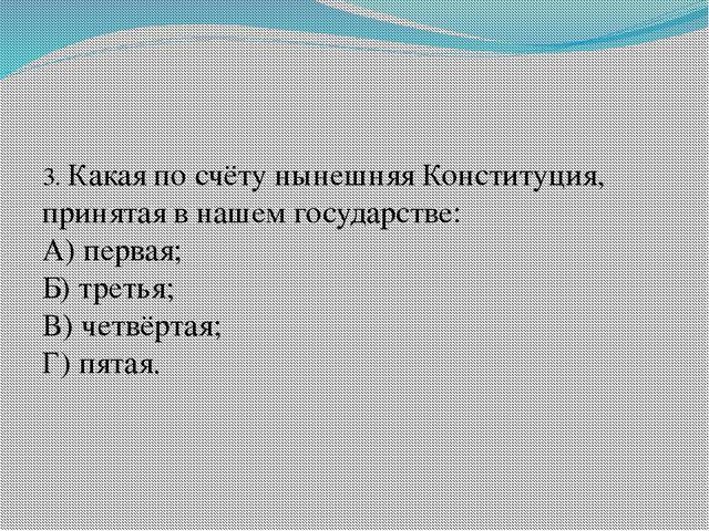 3. Какая по счёту нынешняя Конституция, принятая в нашем государстве: А) пер...