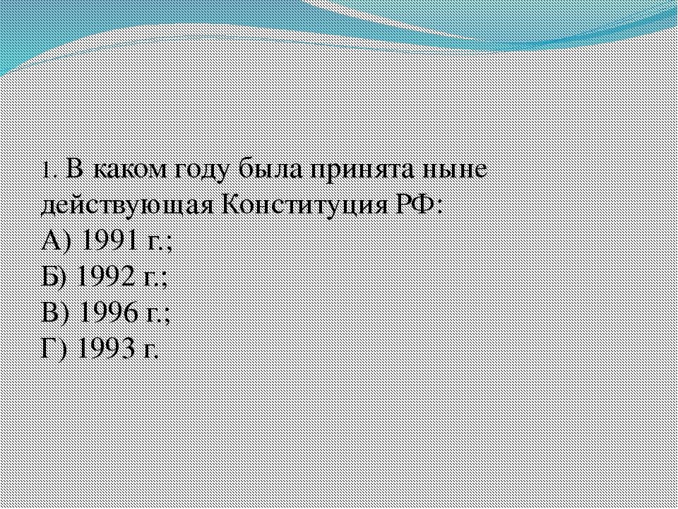 1. В каком году была принята ныне действующая Конституция РФ: А) 1991 г.; Б)...