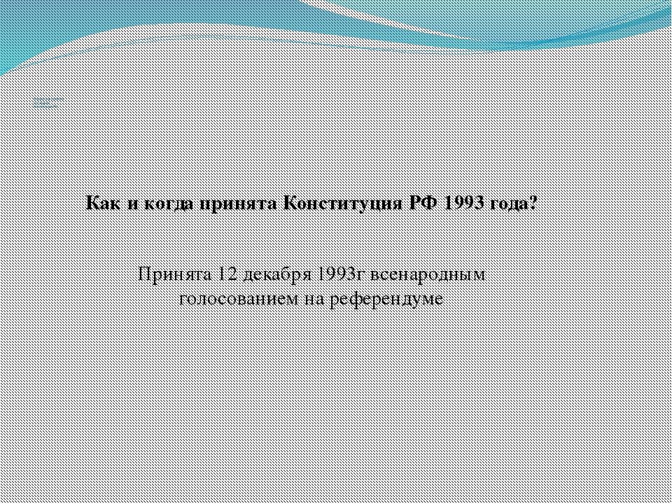 Когда и как принята последняя Конституция РФ Как и когда принята Конституция...