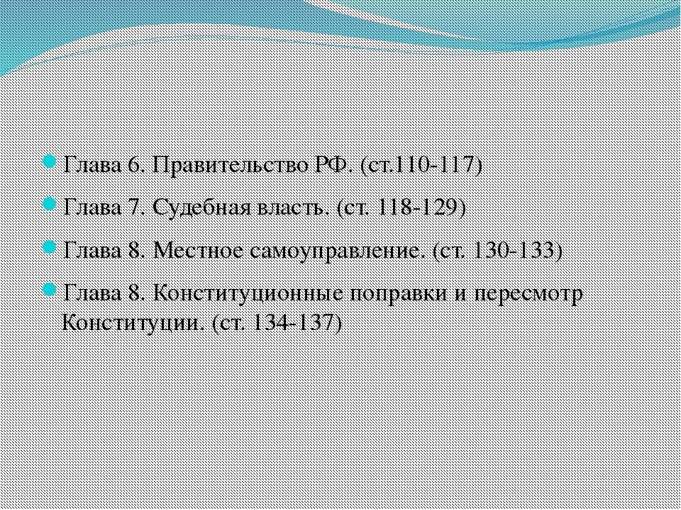 Глава 6. Правительство РФ. (ст.110-117) Глава 7. Судебная власть. (ст. 118-1...