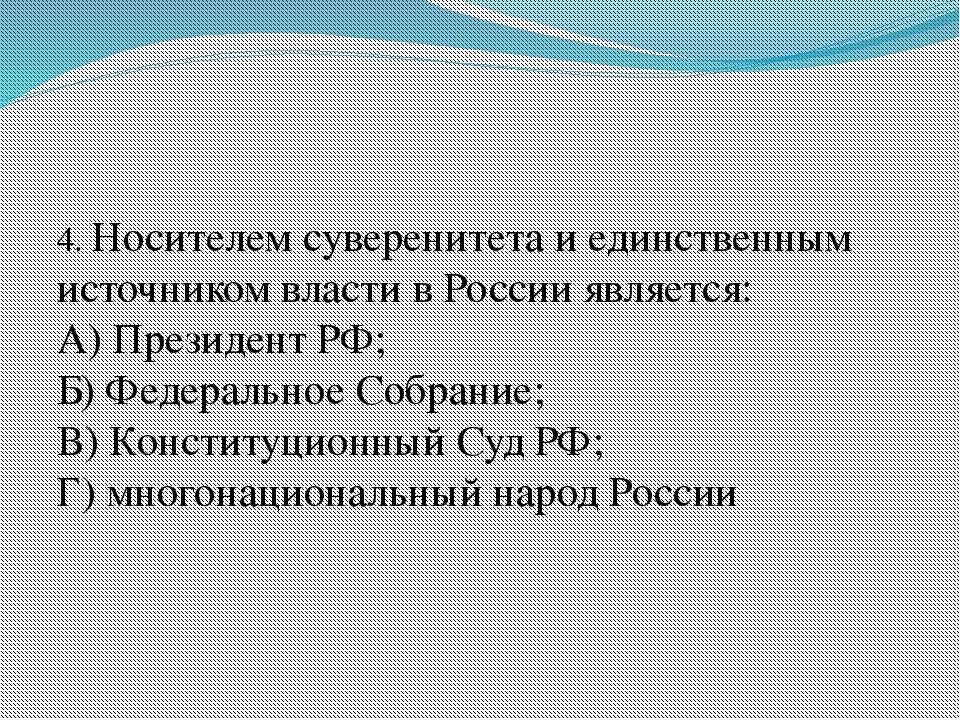 4. Носителем суверенитета и единственным источником власти в России является...