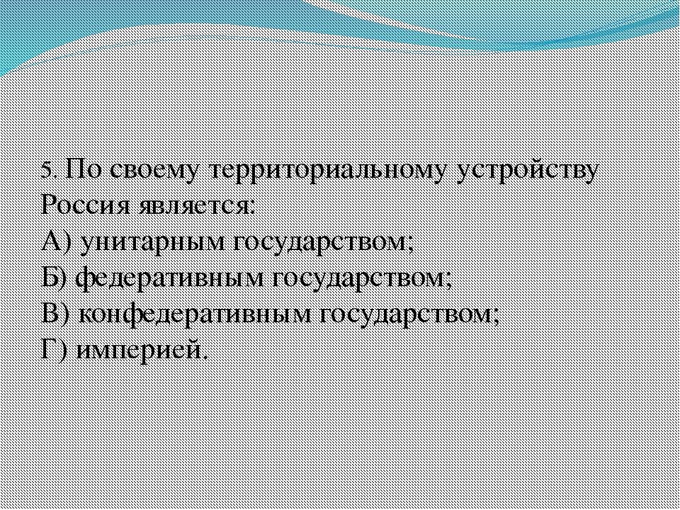 5. По своему территориальному устройству Россия является: А) унитарным госуд...