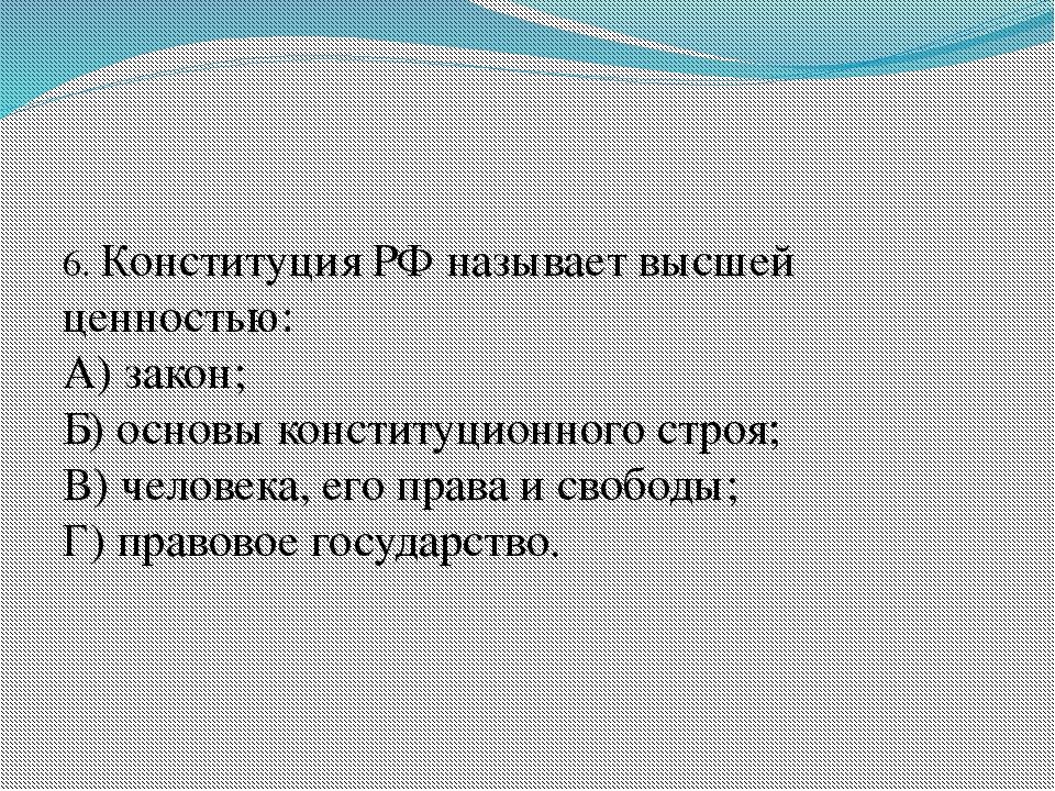 6. Конституция РФ называет высшей ценностью: А) закон; Б) основы конституцио...