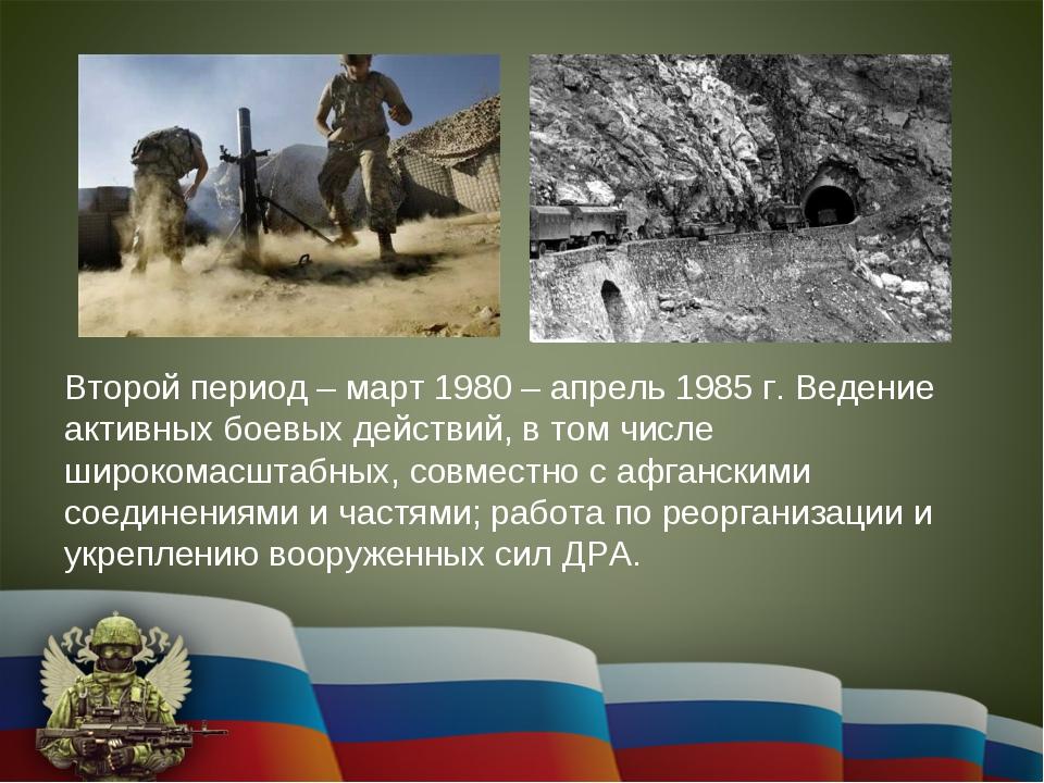 Второй период – март 1980 – апрель 1985 г. Ведение активных боевых действий,...
