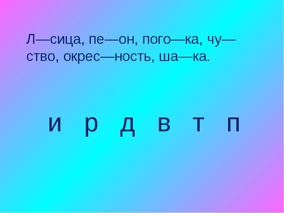 Л—сица, пе—он, пого—ка, чу—ство, окрес—ность, ша—ка. и р д в т п