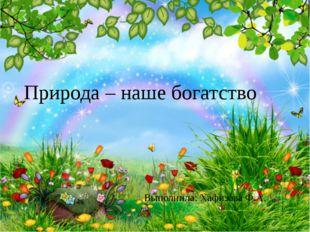 Природа – наше богатство Выполнила: Хафизова Ф.А.