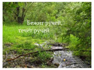 Бежит ручей, течёт ручей …