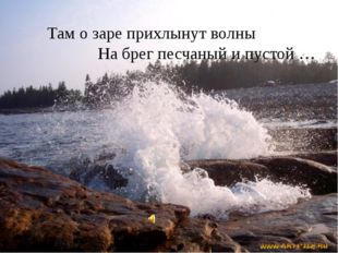 Там о заре прихлынут волны На брег песчаный и пустой …