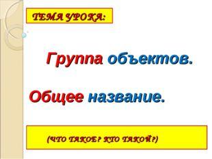 ТЕМА УРОКА: (ЧТО ТАКОЕ? КТО ТАКОЙ?) Группа объектов. Общее название.