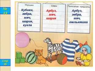 № 13 Стр 36 Кубики, зебра, мяч, шарик, кукла Арбуз, мяч, шарик Арбуз, зебра,