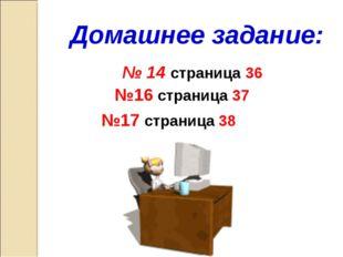 Домашнее задание: № 14 страница 36 №16 страница 37 №17 страница 38