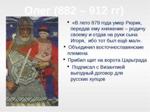 Олег (882 – 912 гг) «В лето 879 года умер Рюрик, передав ему княжение – родич