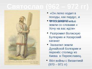 Святослав (962 – 972 гг) «Он легко ходил в походы, как пардус, и много воевал
