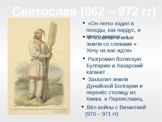 Святослав (962 – 972 гг) «Он легко ходил в походы, как пардус, и много воевал...