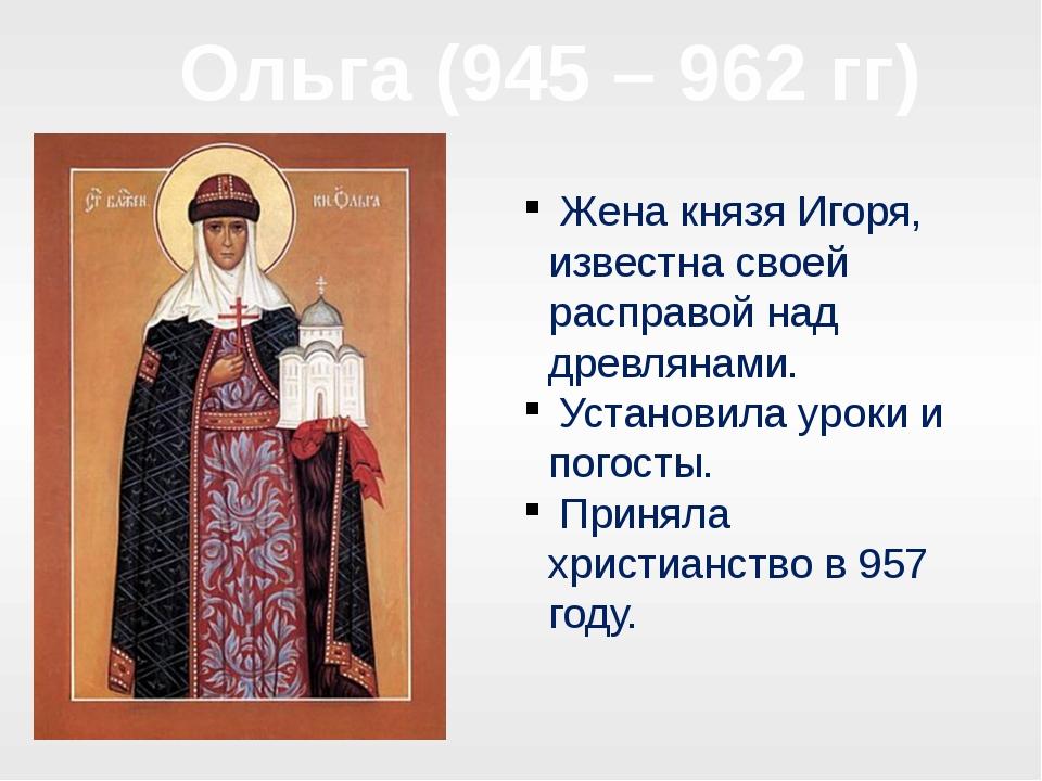 Ольга (945 – 962 гг) Жена князя Игоря, известна своей расправой над древлянам...