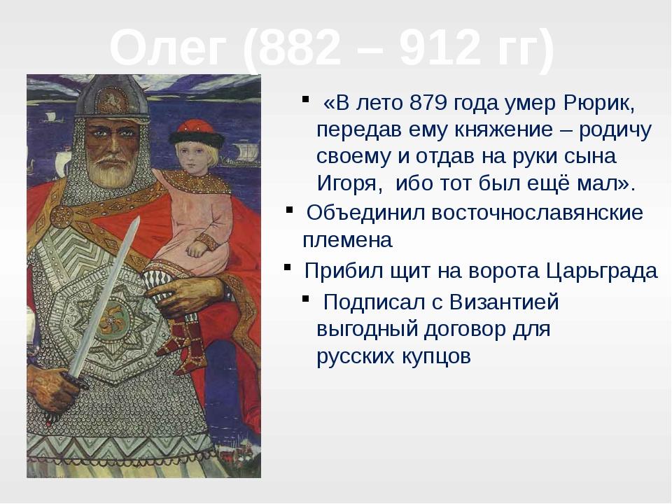Олег (882 – 912 гг) «В лето 879 года умер Рюрик, передав ему княжение – родич...