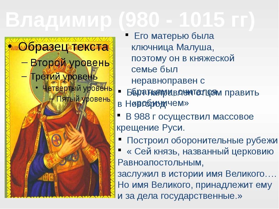 Владимир (980 - 1015 гг) Его матерью была ключница Малуша, поэтому он в княже...