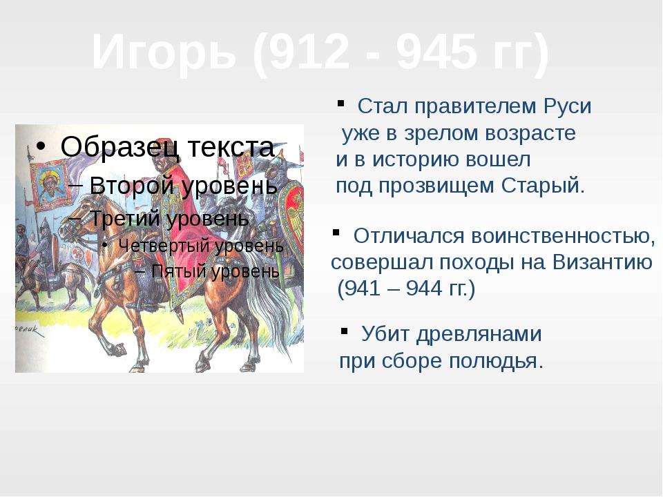 Игорь (912 - 945 гг) Стал правителем Руси уже в зрелом возрасте и в историю в...
